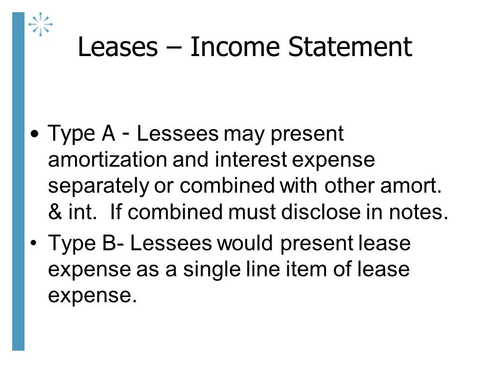 Leases – Income Statement Type A - Lessees may present amortization and interest expense separately or combined with other amort.