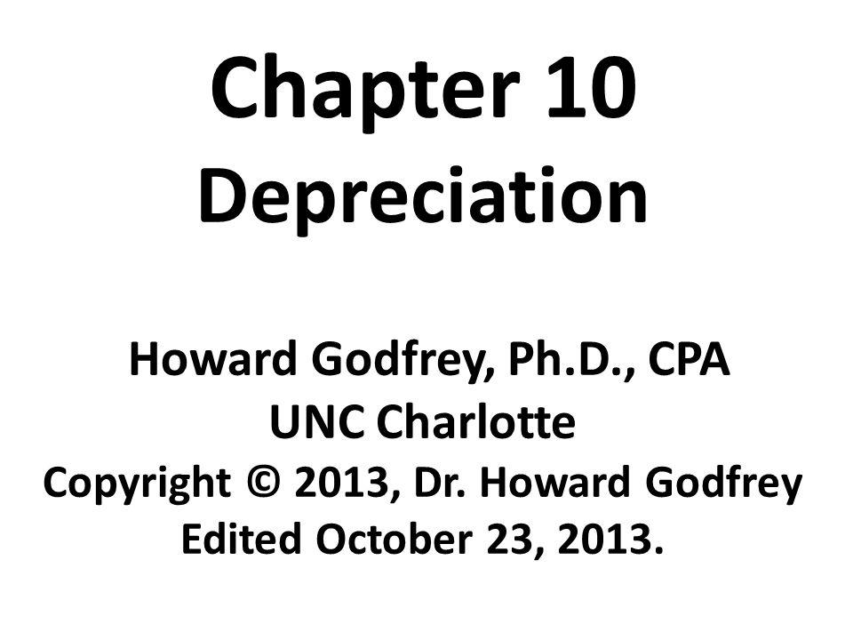Chapter 10 Depreciation Howard Godfrey, Ph.D., CPA UNC Charlotte Copyright © 2013, Dr. Howard Godfrey Edited October 23, 2013.