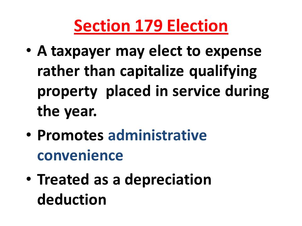 Section 179 Election A taxpayer may elect to expense rather than capitalize qualifying property placed in service during the year. Promotes administra