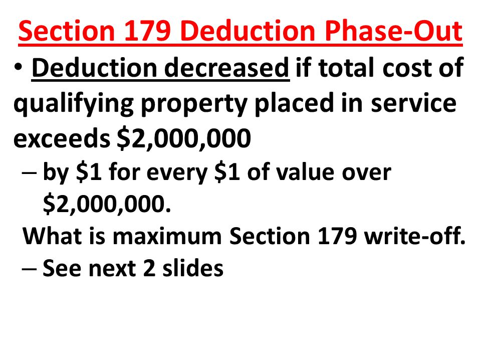 Section 179 Deduction Phase-Out Deduction decreased if total cost of qualifying property placed in service exceeds $2,000,000 – by $1 for every $1 of