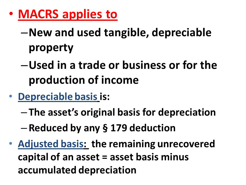 MACRS applies to – New and used tangible, depreciable property – Used in a trade or business or for the production of income Depreciable basis is: – T