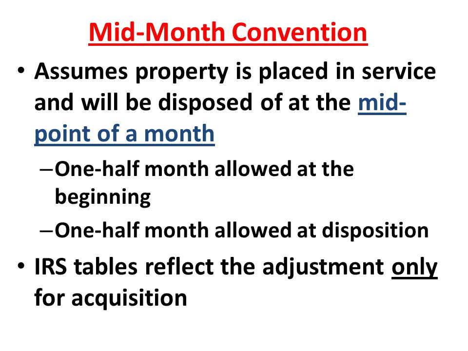 Mid-Month Convention Assumes property is placed in service and will be disposed of at the mid- point of a month – One-half month allowed at the beginn