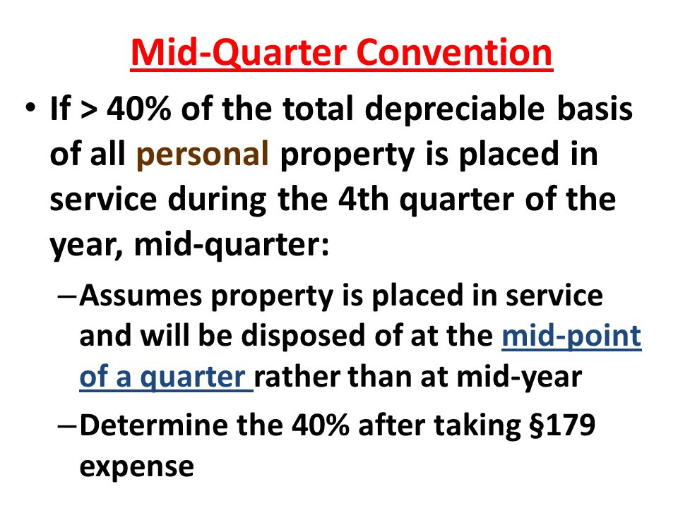 Mid-Quarter Convention If > 40% of the total depreciable basis of all personal property is placed in service during the 4th quarter of the year, mid-q