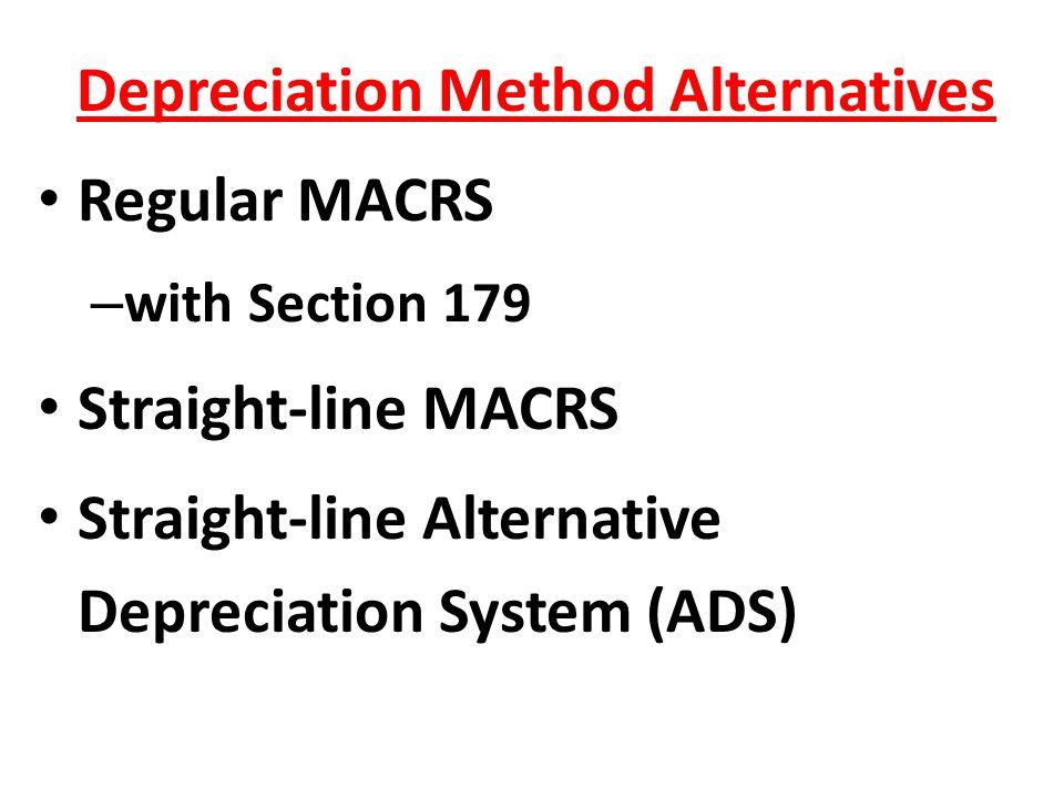 Depreciation Method Alternatives Regular MACRS – with Section 179 Straight-line MACRS Straight-line Alternative Depreciation System (ADS)