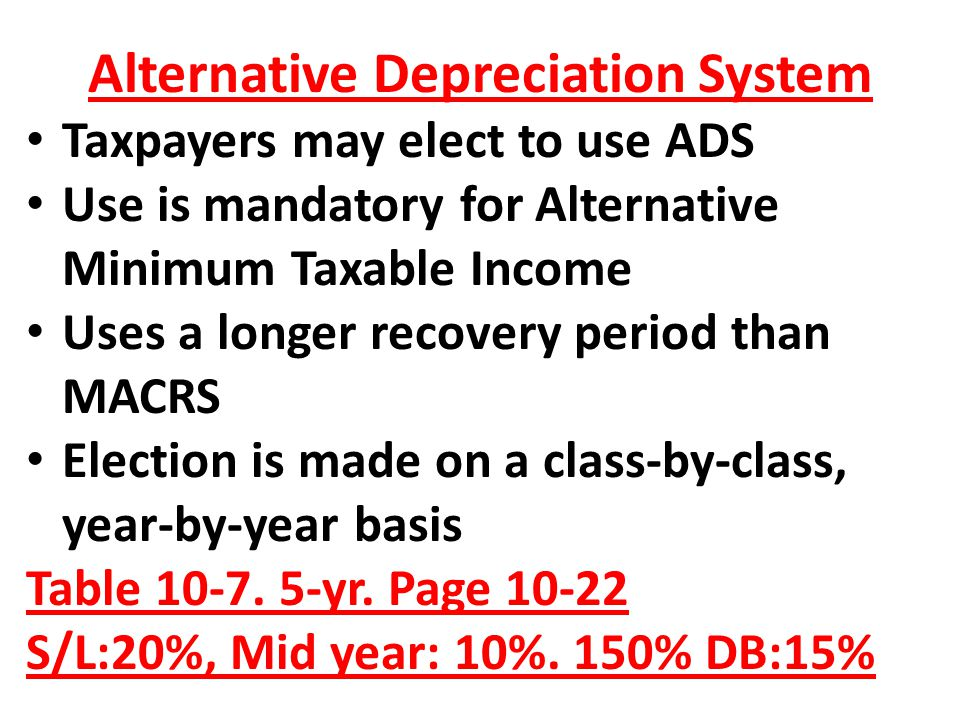 Alternative Depreciation System Taxpayers may elect to use ADS Use is mandatory for Alternative Minimum Taxable Income Uses a longer recovery period t