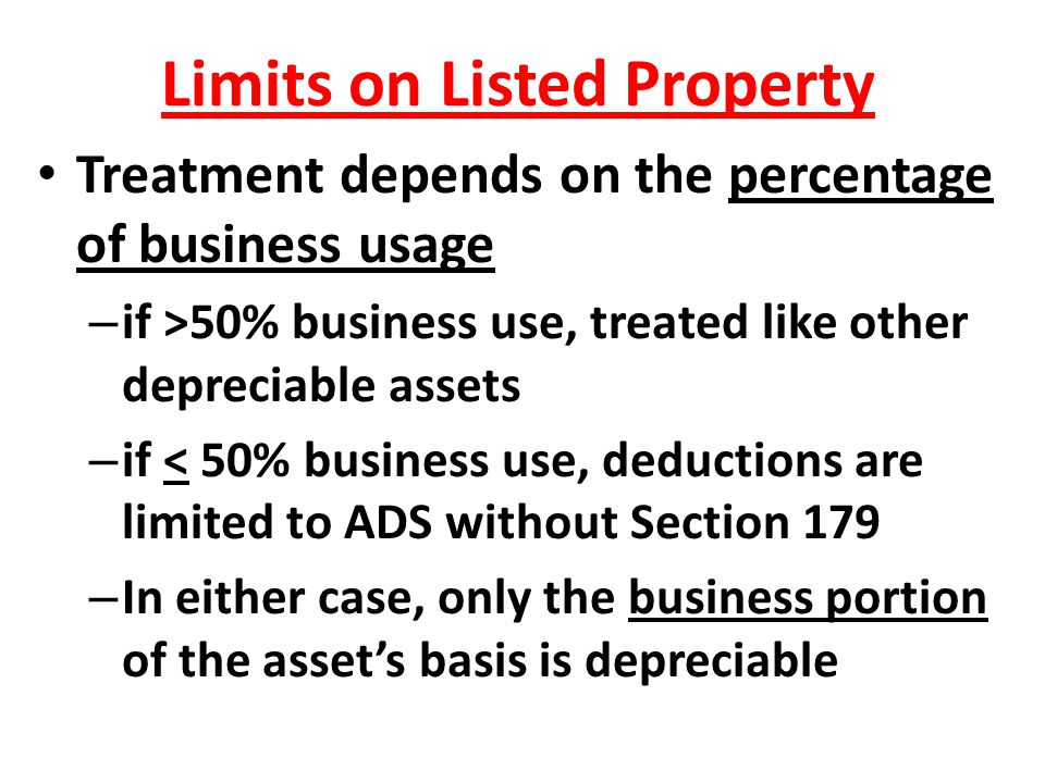 Limits on Listed Property Treatment depends on the percentage of business usage – if >50% business use, treated like other depreciable assets – if < 5