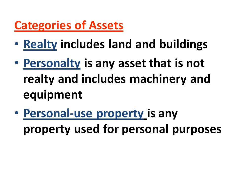 Categories of Assets Realty includes land and buildings Personalty is any asset that is not realty and includes machinery and equipment Personal-use p