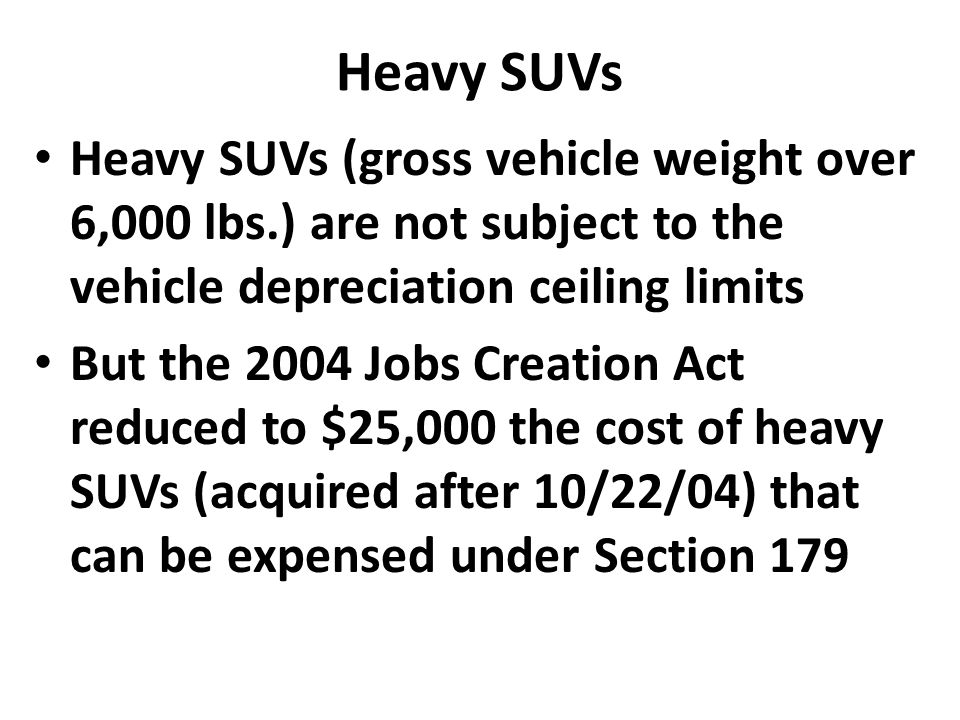 Heavy SUVs Heavy SUVs (gross vehicle weight over 6,000 lbs.) are not subject to the vehicle depreciation ceiling limits But the 2004 Jobs Creation Act