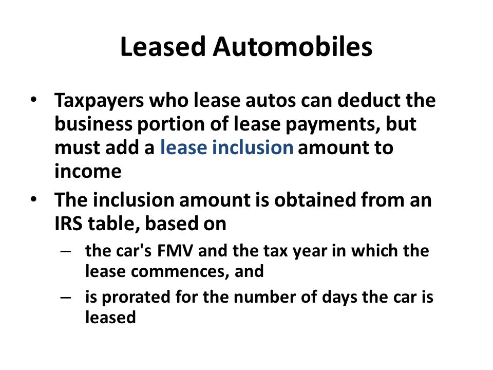 Leased Automobiles Taxpayers who lease autos can deduct the business portion of lease payments, but must add a lease inclusion amount to income The in