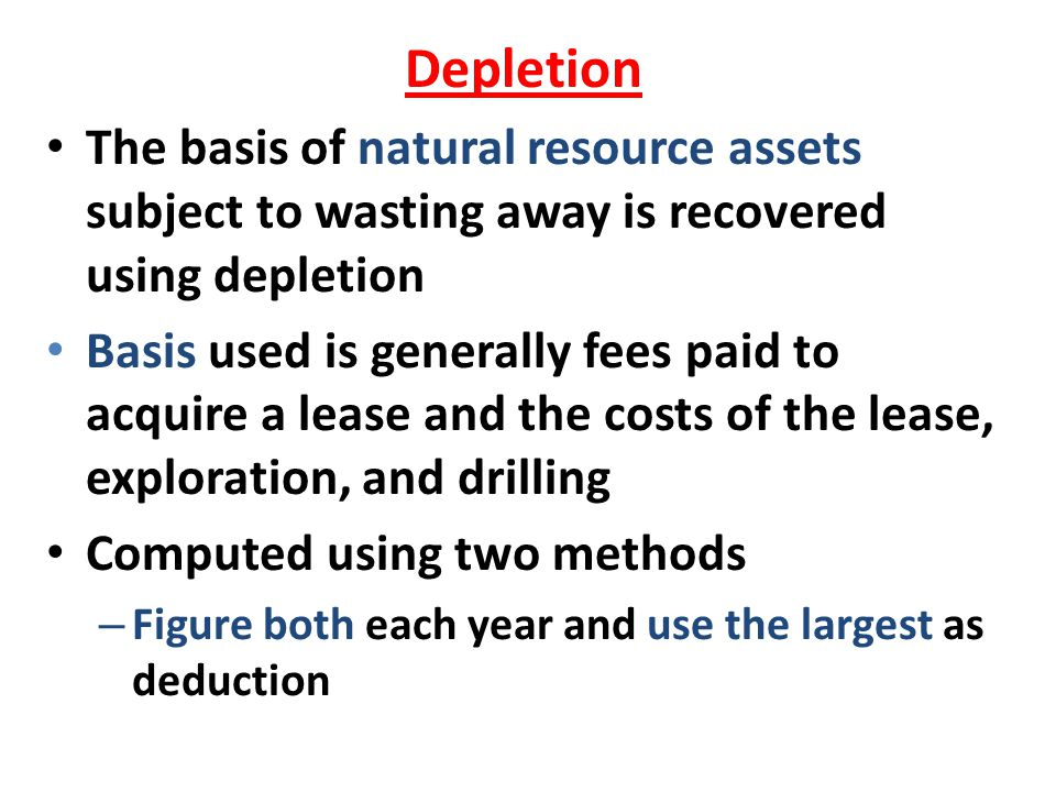 Depletion The basis of natural resource assets subject to wasting away is recovered using depletion Basis used is generally fees paid to acquire a lea
