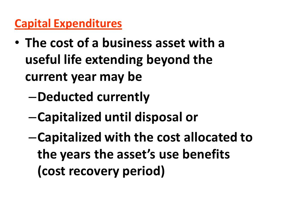 Capital Expenditures The cost of a business asset with a useful life extending beyond the current year may be – Deducted currently – Capitalized until