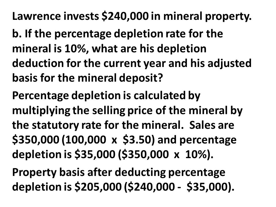 Lawrence invests $240,000 in mineral property. b. If the percentage depletion rate for the mineral is 10%, what are his depletion deduction for the cu