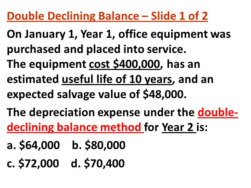 Double Declining Balance – Slide 1 of 2 On January 1, Year 1, office equipment was purchased and placed into service. The equipment cost $400,000, has