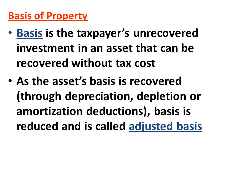 Basis of Property Basis is the taxpayer's unrecovered investment in an asset that can be recovered without tax cost As the asset's basis is recovered