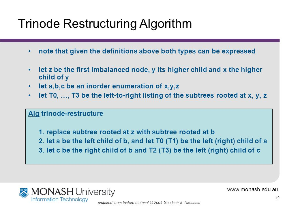 www.monash.edu.au 19 prepared from lecture material © 2004 Goodrich & Tamassia Trinode Restructuring Algorithm note that given the definitions above both types can be expressed let z be the first imbalanced node, y its higher child and x the higher child of y let a,b,c be an inorder enumeration of x,y,z let T0, …, T3 be the left-to-right listing of the subtrees rooted at x, y, z Alg trinode-restructure 1.