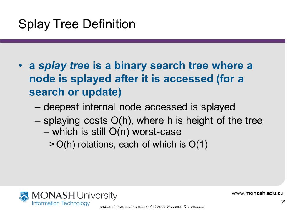 www.monash.edu.au 35 prepared from lecture material © 2004 Goodrich & Tamassia Splay Tree Definition a splay tree is a binary search tree where a node is splayed after it is accessed (for a search or update) –deepest internal node accessed is splayed –splaying costs O(h), where h is height of the tree – which is still O(n) worst-case >O(h) rotations, each of which is O(1)