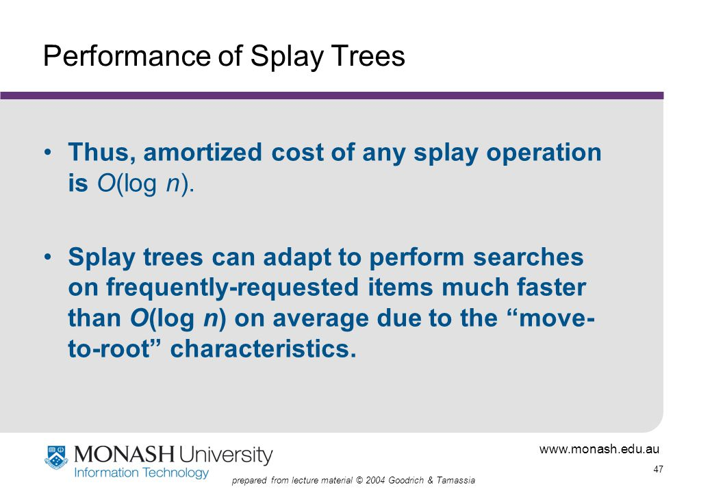 www.monash.edu.au 47 prepared from lecture material © 2004 Goodrich & Tamassia Performance of Splay Trees Thus, amortized cost of any splay operation is O(log n).