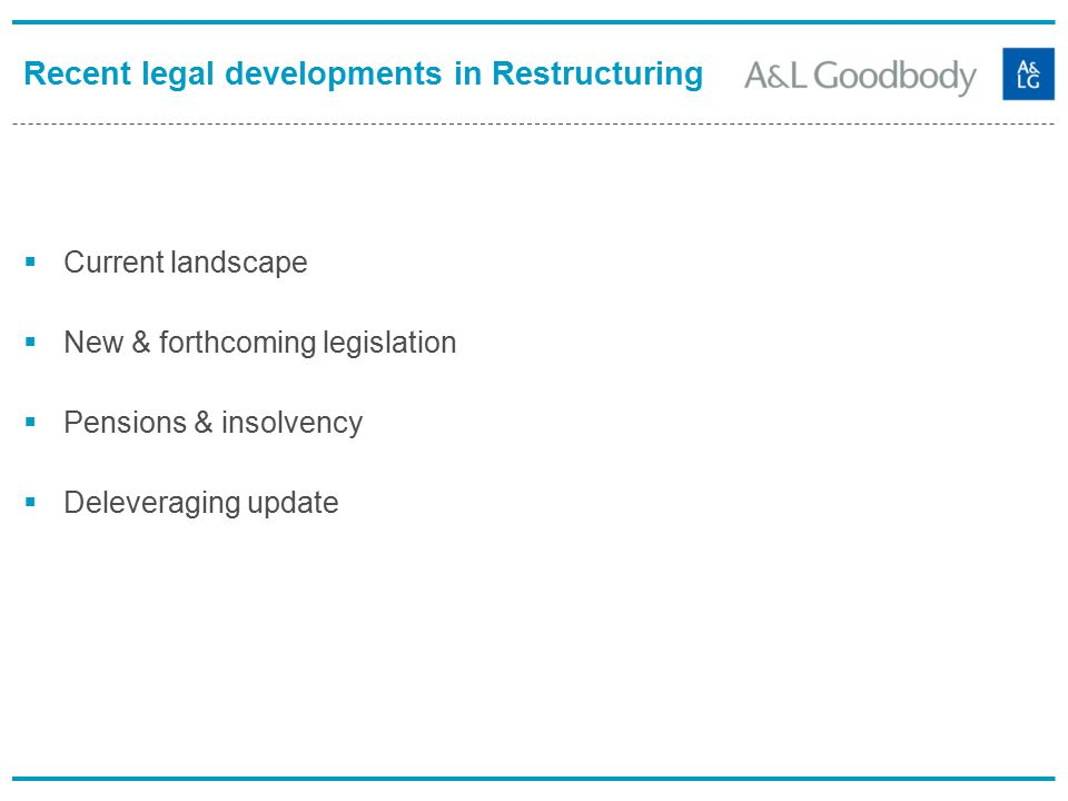 Recent legal developments in Restructuring  Current landscape  New & forthcoming legislation  Pensions & insolvency  Deleveraging update