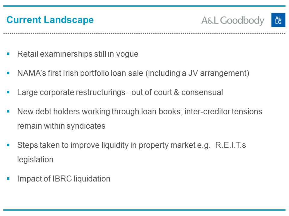 Current Landscape  Retail examinerships still in vogue  NAMA's first Irish portfolio loan sale (including a JV arrangement)  Large corporate restructurings - out of court & consensual  New debt holders working through loan books; inter-creditor tensions remain within syndicates  Steps taken to improve liquidity in property market e.g.