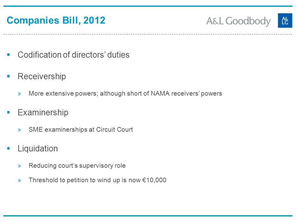 Companies Bill, 2012  Codification of directors' duties  Receivership »More extensive powers; although short of NAMA receivers' powers  Examinership »SME examinerships at Circuit Court  Liquidation »Reducing court's supervisory role »Threshold to petition to wind up is now €10,000