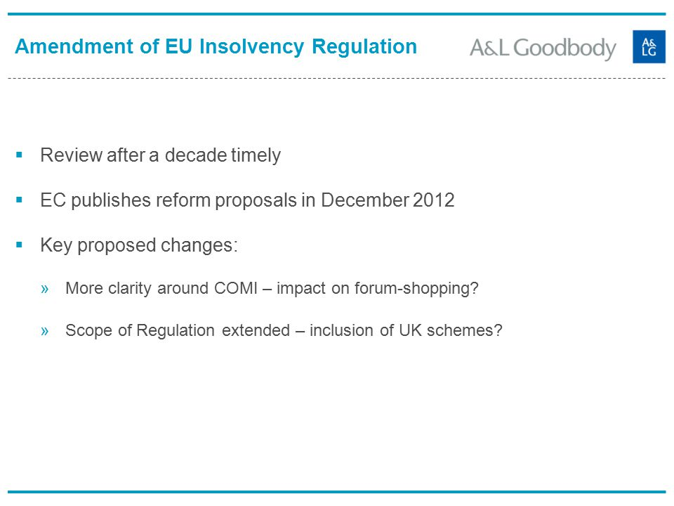Amendment of EU Insolvency Regulation  Review after a decade timely  EC publishes reform proposals in December 2012  Key proposed changes: »More clarity around COMI – impact on forum-shopping.