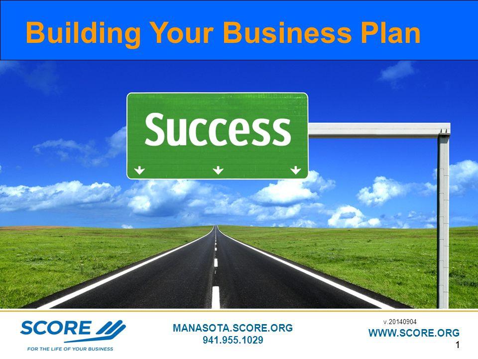 MANASOTA.SCORE.ORG 941.955.1029 WWW.SCORE.ORG 11 Building Your Business Plan v.20140904