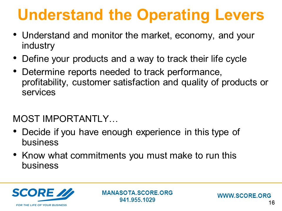 MANASOTA.SCORE.ORG 941.955.1029 WWW.SCORE.ORG 16 Understand the Operating Levers Understand and monitor the market, economy, and your industry Define