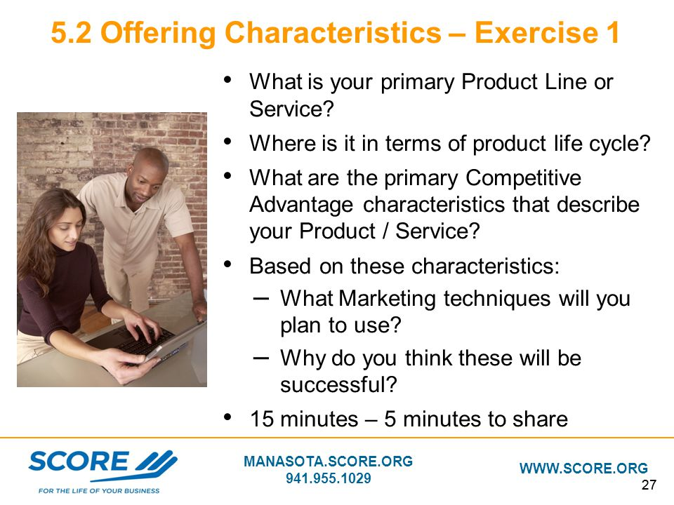 MANASOTA.SCORE.ORG 941.955.1029 WWW.SCORE.ORG 27 5.2 Offering Characteristics – Exercise 1 What is your primary Product Line or Service? Where is it i