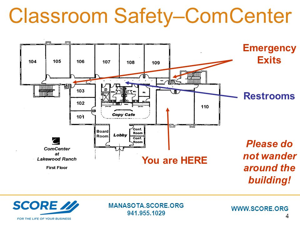 MANASOTA.SCORE.ORG 941.955.1029 WWW.SCORE.ORG 4 Classroom Safety–ComCenter Emergency Exits Restrooms Please do not wander around the building! You are