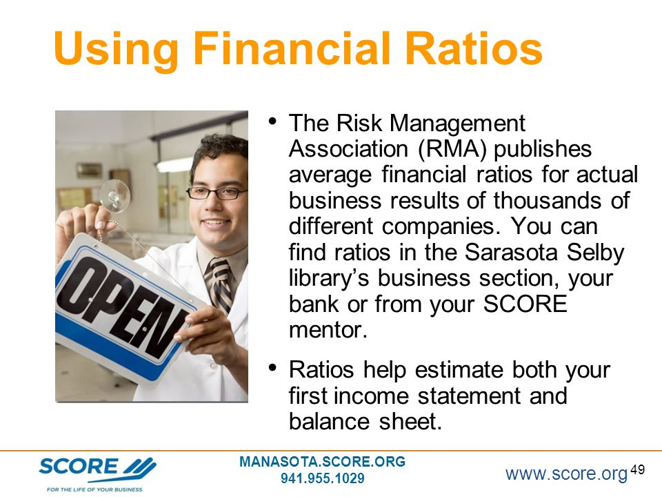 www.score.org 49 MANASOTA.SCORE.ORG 941.955.1029 Using Financial Ratios The Risk Management Association (RMA) publishes average financial ratios for a