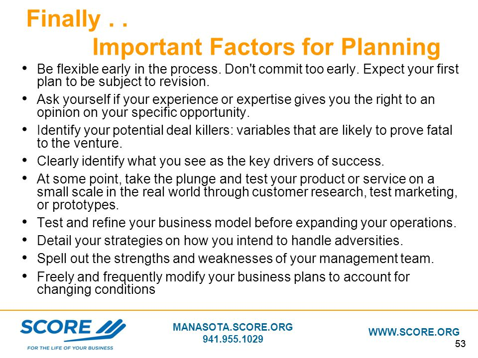 MANASOTA.SCORE.ORG 941.955.1029 WWW.SCORE.ORG 53 Finally.. Important Factors for Planning Be flexible early in the process. Don't commit too early. Ex