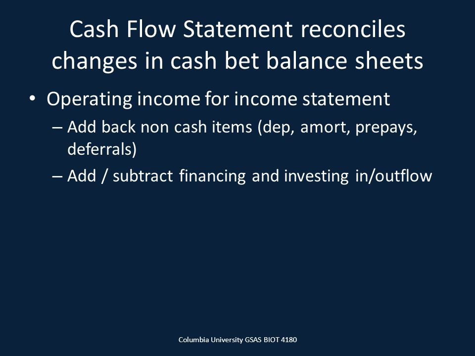 Cash Flow Statement reconciles changes in cash bet balance sheets Operating income for income statement – Add back non cash items (dep, amort, prepays, deferrals) – Add / subtract financing and investing in/outflow Columbia University GSAS BIOT 4180