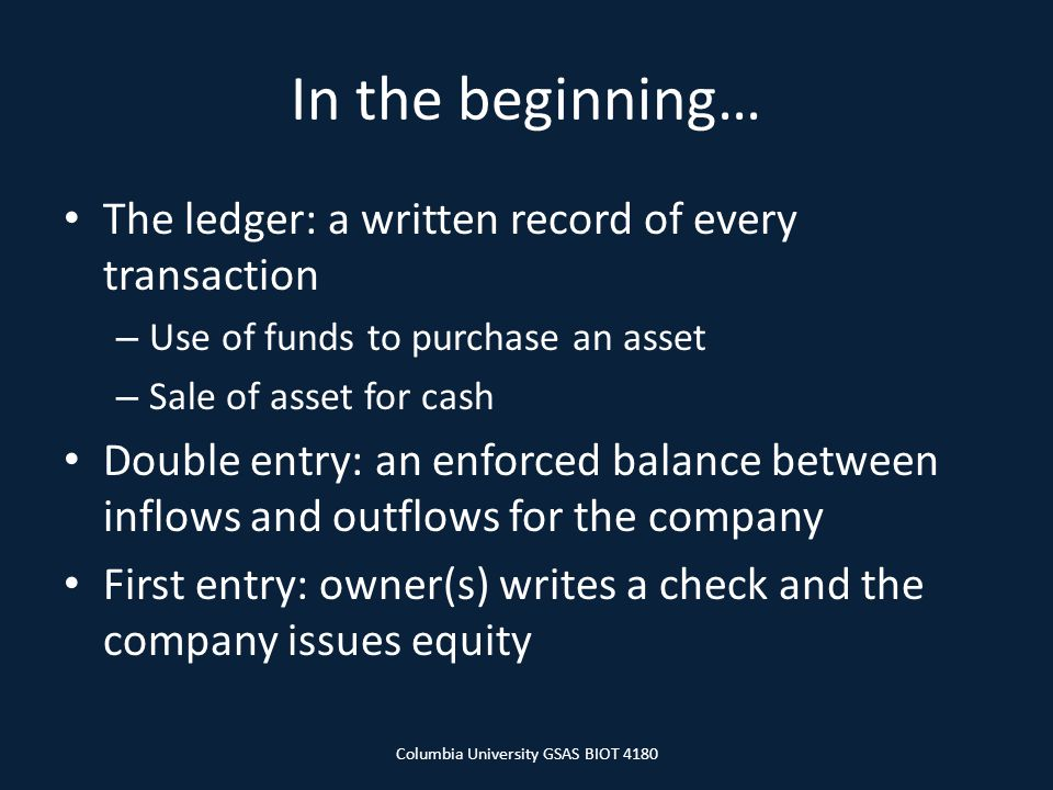 In the beginning… The ledger: a written record of every transaction – Use of funds to purchase an asset – Sale of asset for cash Double entry: an enforced balance between inflows and outflows for the company First entry: owner(s) writes a check and the company issues equity Columbia University GSAS BIOT 4180