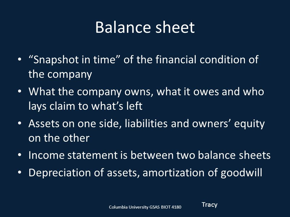 Balance sheet Snapshot in time of the financial condition of the company What the company owns, what it owes and who lays claim to what's left Assets on one side, liabilities and owners' equity on the other Income statement is between two balance sheets Depreciation of assets, amortization of goodwill Columbia University GSAS BIOT 4180 Tracy