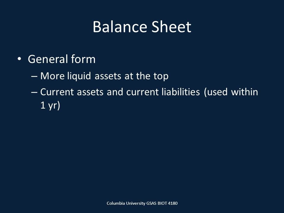 Balance Sheet General form – More liquid assets at the top – Current assets and current liabilities (used within 1 yr) Columbia University GSAS BIOT 4180