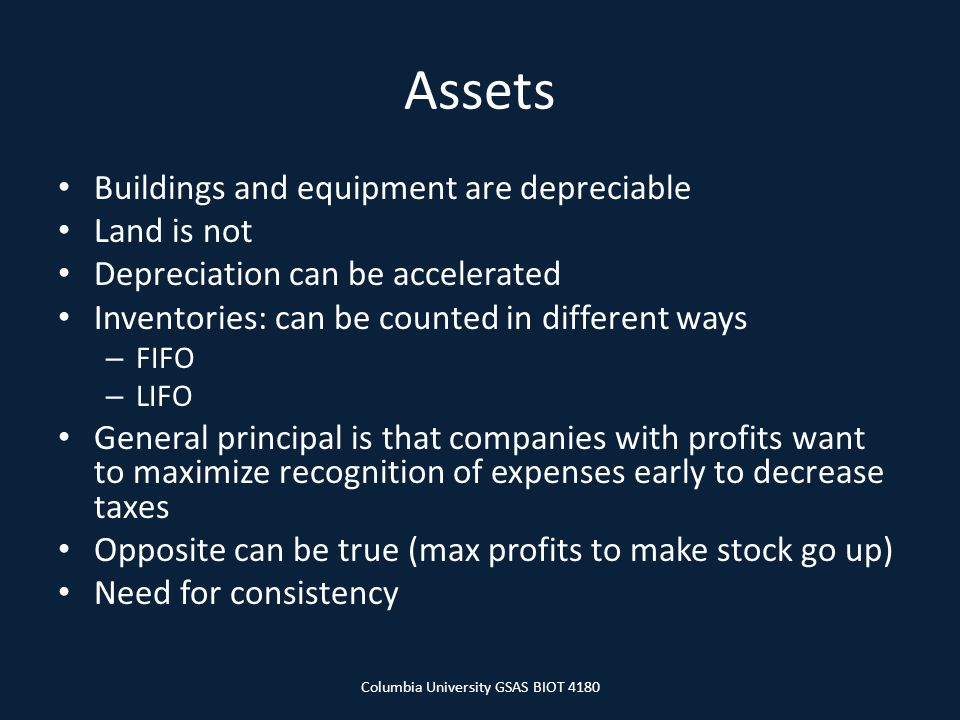 Assets Buildings and equipment are depreciable Land is not Depreciation can be accelerated Inventories: can be counted in different ways – FIFO – LIFO General principal is that companies with profits want to maximize recognition of expenses early to decrease taxes Opposite can be true (max profits to make stock go up) Need for consistency Columbia University GSAS BIOT 4180