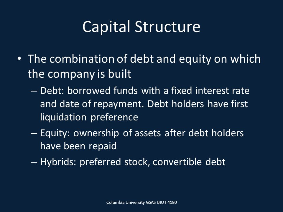 Capital Structure The combination of debt and equity on which the company is built – Debt: borrowed funds with a fixed interest rate and date of repayment.