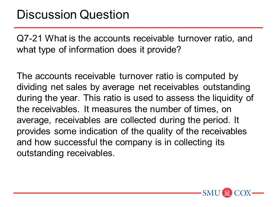 Discussion Question Q7-21 What is the accounts receivable turnover ratio, and what type of information does it provide.