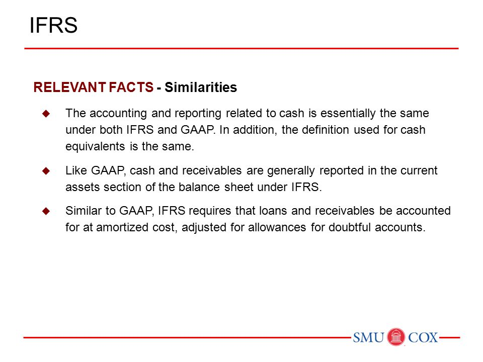 RELEVANT FACTS - Similarities  The accounting and reporting related to cash is essentially the same under both IFRS and GAAP.