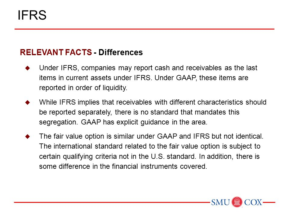 RELEVANT FACTS - Differences  Under IFRS, companies may report cash and receivables as the last items in current assets under IFRS.