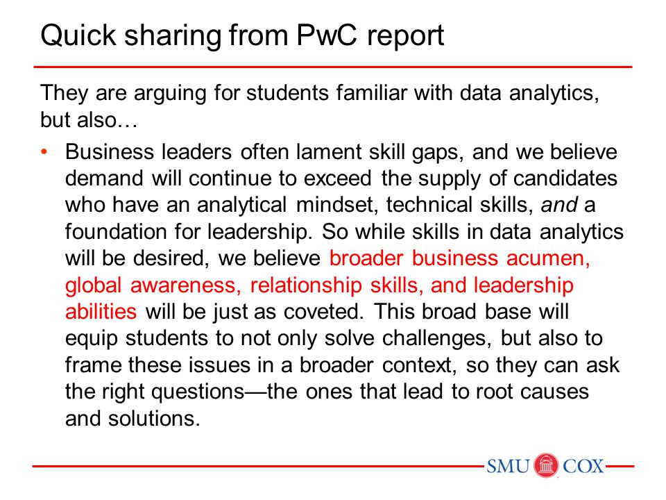 Quick sharing from PwC report They are arguing for students familiar with data analytics, but also… Business leaders often lament skill gaps, and we believe demand will continue to exceed the supply of candidates who have an analytical mindset, technical skills, and a foundation for leadership.