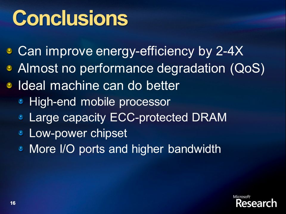 16 Conclusions Can improve energy-efficiency by 2-4X Almost no performance degradation (QoS) Ideal machine can do better High-end mobile processor Large capacity ECC-protected DRAM Low-power chipset More I/O ports and higher bandwidth