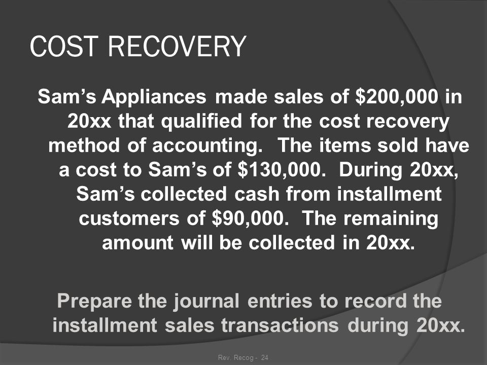 Rev. Recog - 23 COST RECOVERY METHOD  Like the installment sales method, cost recovery is used when we are uncertain about the collectibility of the