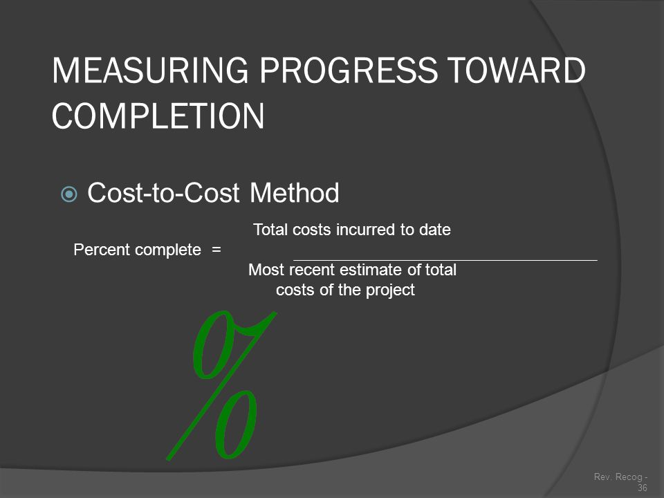 Rev. Recog - 35 MEASURING PROGRESS TOWARD COMPLETION  Input Measures Effort devoted to project compared to total effort expected (cost incurred to da