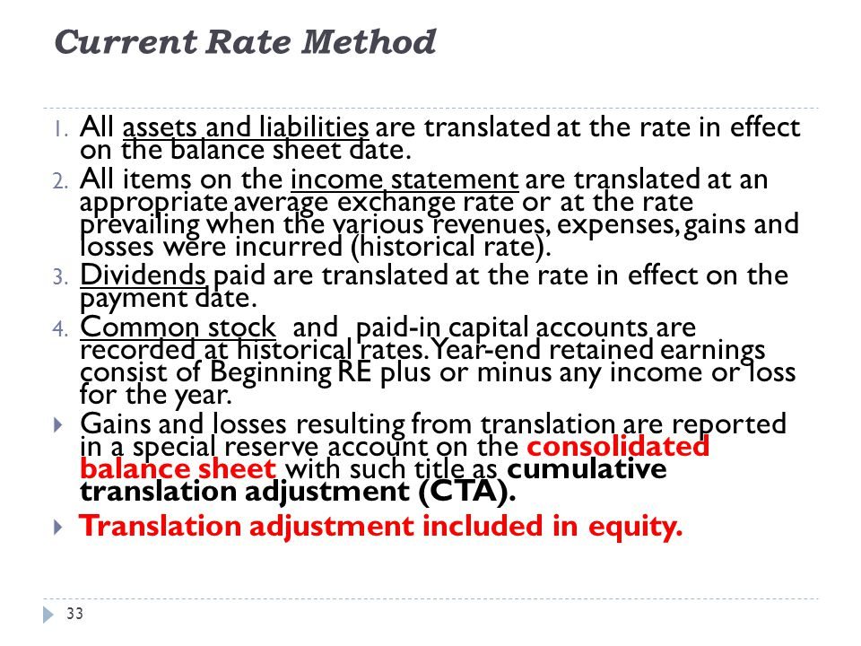 Current Rate Method 33 1. All assets and liabilities are translated at the rate in effect on the balance sheet date. 2. All items on the income statem