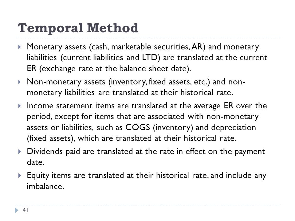Temporal Method 41  Monetary assets (cash, marketable securities, AR) and monetary liabilities (current liabilities and LTD) are translated at the cu