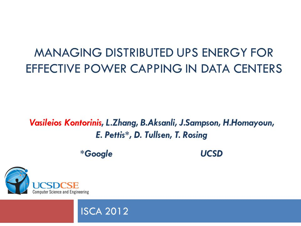 MANAGING DISTRIBUTED UPS ENERGY FOR EFFECTIVE POWER CAPPING IN DATA CENTERS ISCA 2012 Vasileios Kontorinis, L.Zhang, B.Aksanli, J.Sampson, H.Homayoun, E.