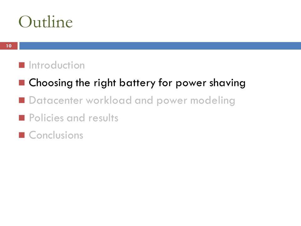 Outline Introduction Choosing the right battery for power shaving Datacenter workload and power modeling Policies and results Conclusions 10