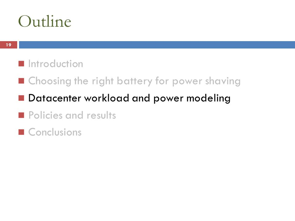 Outline Introduction Choosing the right battery for power shaving Datacenter workload and power modeling Policies and results Conclusions 19