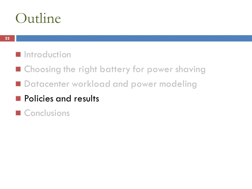 Outline Introduction Choosing the right battery for power shaving Datacenter workload and power modeling Policies and results Conclusions 22